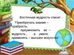 """Восточная мудрость гласит : """"Приобретать знания – храбрость, преумножить их"""