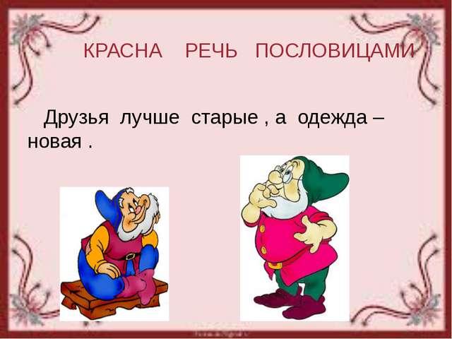 КРАСНА РЕЧЬ ПОСЛОВИЦАМИ Друзья лучше старые , а одежда – новая .