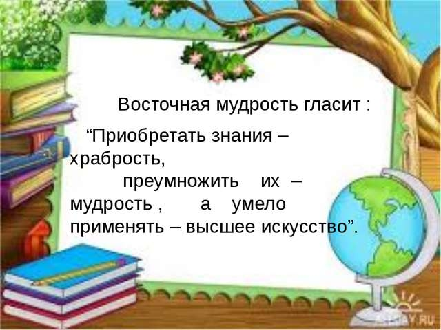 """Восточная мудрость гласит : """"Приобретать знания – храбрость, преумножить их..."""