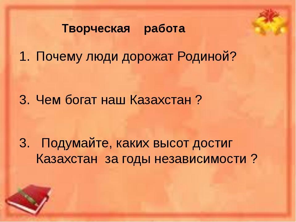 Творческая работа Почему люди дорожат Родиной? Чем богат наш Казахстан ? 3. П...