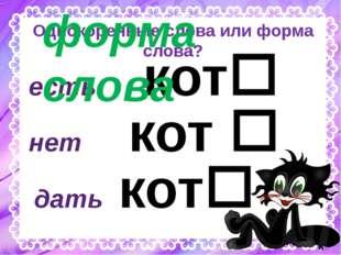 Однокоренные слова или форма слова? есть кот дать кот нет кот  а у форма с