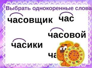 Выбрать однокоренные слова час часики частый часовой часовщик