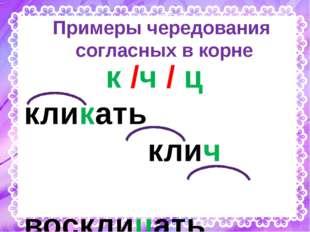 Примеры чередования согласных в корне к /ч / ц кликать клич восклицать