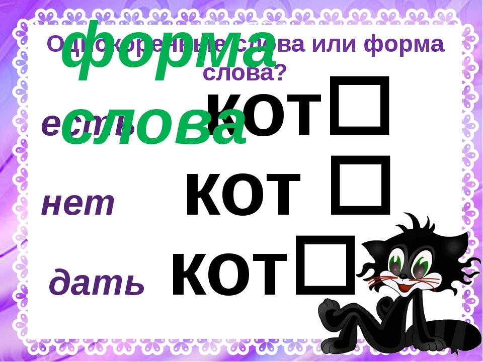 Однокоренные слова или форма слова? есть кот дать кот нет кот  а у форма с...