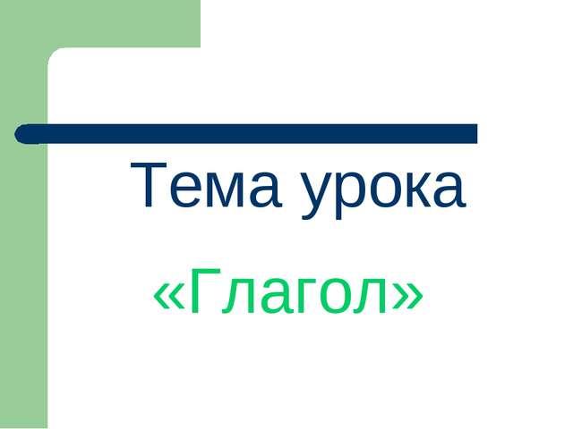 Тема урока «Глагол»