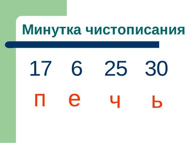 Минутка чистописания 17 6 30 25 п е ч ь