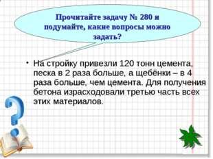 Прочитайте задачу № 280 и подумайте, какие вопросы можно задать? На стройку п