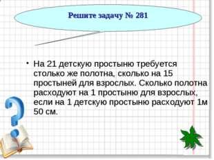 Решите задачу № 281 На 21 детскую простыню требуется столько же полотна, скол