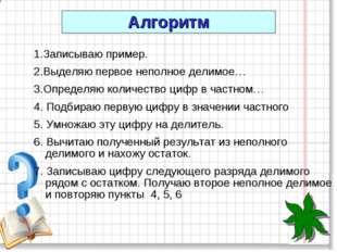 1.Записываю пример. 2.Выделяю первое неполное делимое… 3.Определяю количество