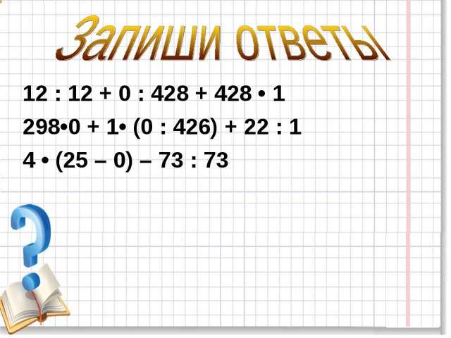 12 : 12 + 0 : 428 + 428 • 1 298•0 + 1• (0 : 426) + 22 : 1 4 • (25 – 0) – 73 :...