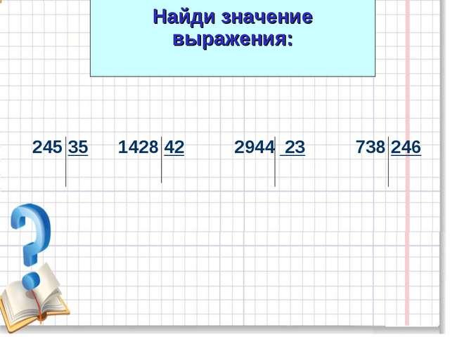 Найди значение выражения: 245 35 1428 42 2944 23 738 246