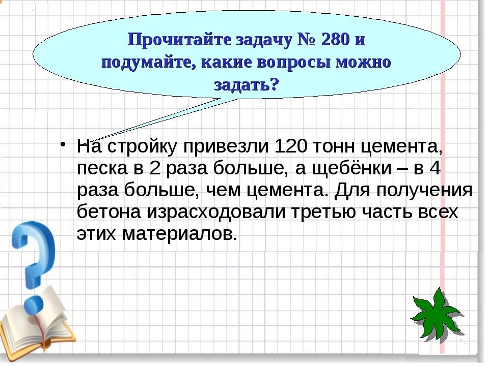 Прочитайте задачу № 280 и подумайте, какие вопросы можно задать? На стройку п...