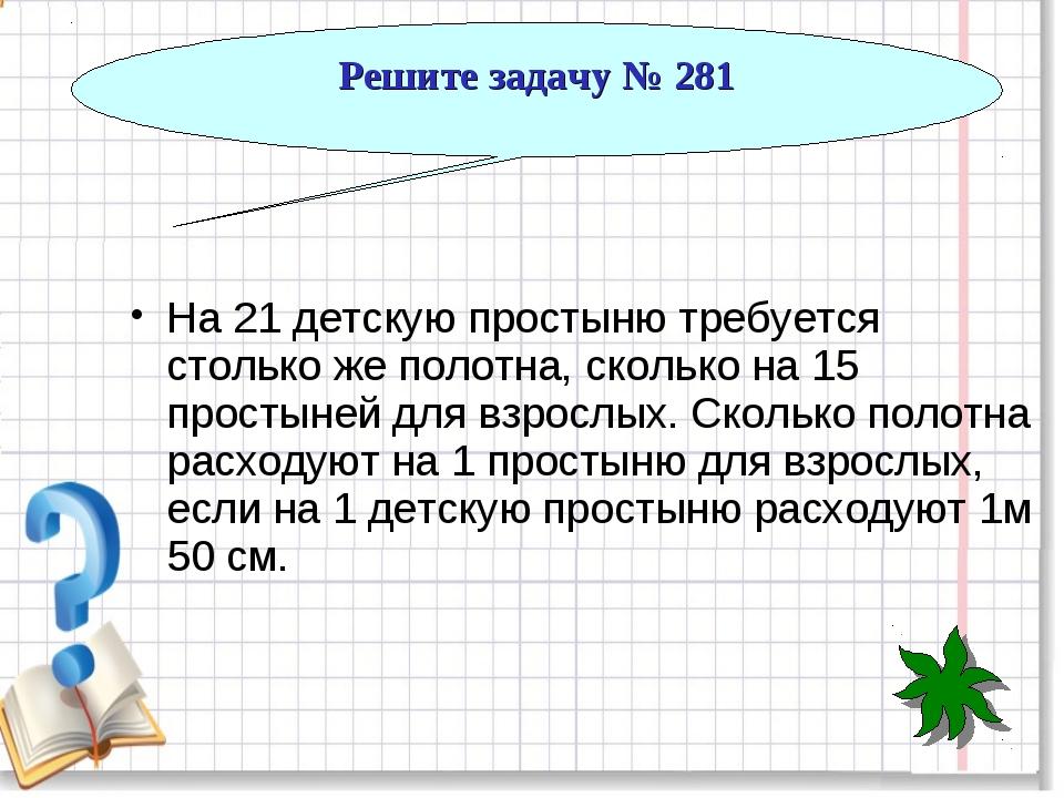 Решите задачу № 281 На 21 детскую простыню требуется столько же полотна, скол...