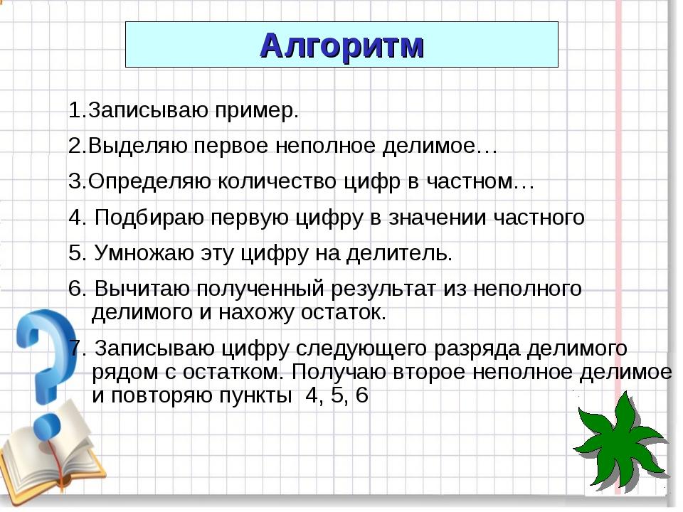 1.Записываю пример. 2.Выделяю первое неполное делимое… 3.Определяю количество...