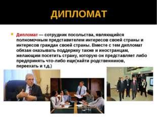 ДИПЛОМАТ Дипломат — сотрудник посольства, являющийся полномочным представител
