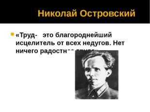 Николай Островский «Труд- это благороднейший исцелитель от всех недугов. Нет