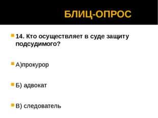 БЛИЦ-ОПРОС 14. Кто осуществляет в суде защиту подсудимого? А)прокурор Б) адв