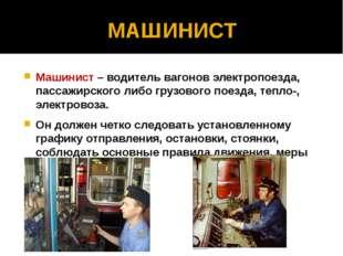 МАШИНИСТ Машинист – водитель вагонов электропоезда, пассажирского либо грузов