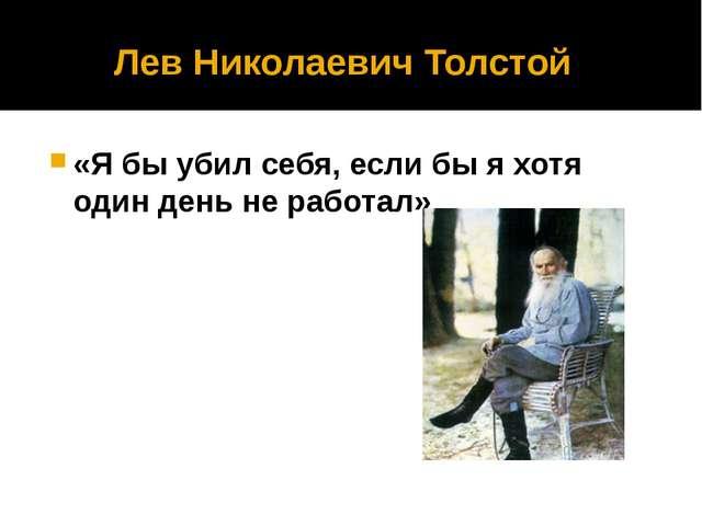 Лев Николаевич Толстой «Я бы убил себя, если бы я хотя один день не работал»