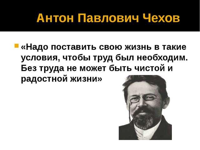 Антон Павлович Чехов «Надо поставить свою жизнь в такие условия, чтобы труд...