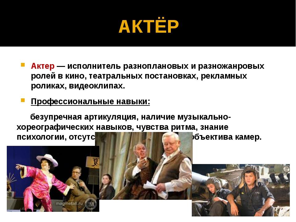 АКТЁР Актер — исполнитель разноплановых и разножанровых ролей в кино, театрал...
