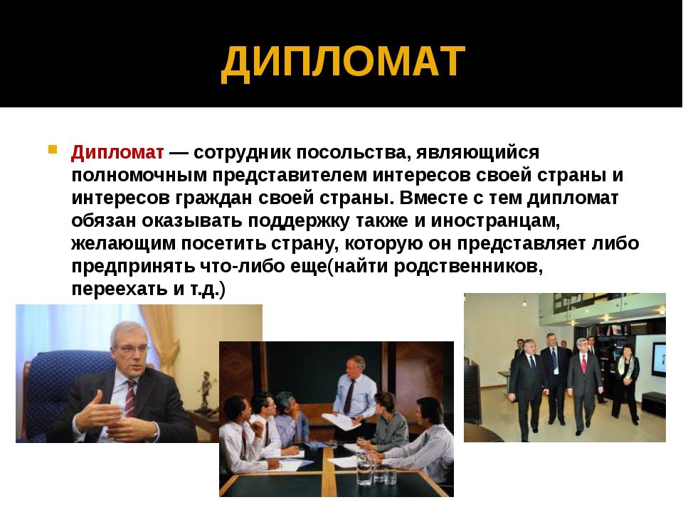 ДИПЛОМАТ Дипломат — сотрудник посольства, являющийся полномочным представител...