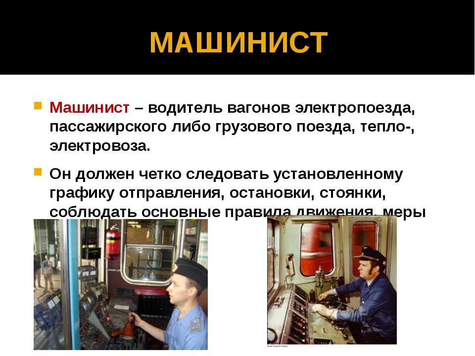 МАШИНИСТ Машинист – водитель вагонов электропоезда, пассажирского либо грузов...