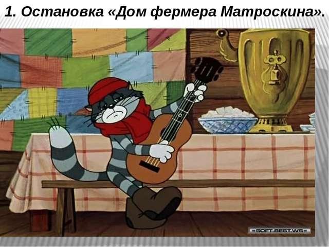 1. Остановка «Дом фермера Матроскина».