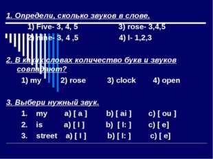 1. Определи, сколько звуков в слове. 1) Five- 3, 4, 5 3) rose- 3,4,5 2) nine