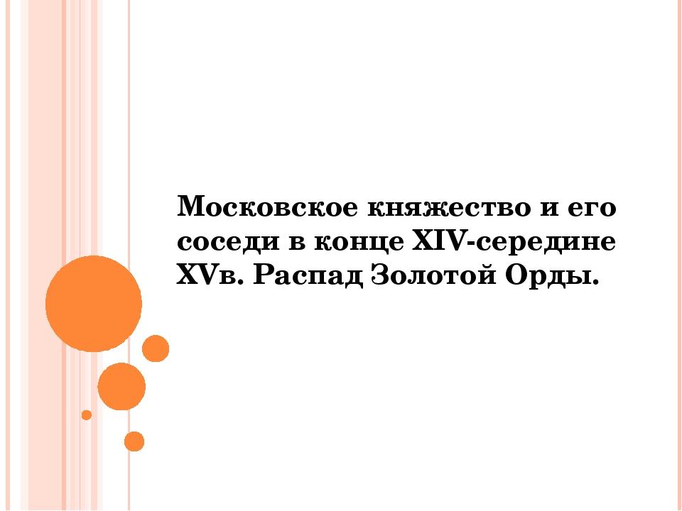 Московское княжество и его соседи в конце XIV-середине XVв. Распад Золотой Ор...