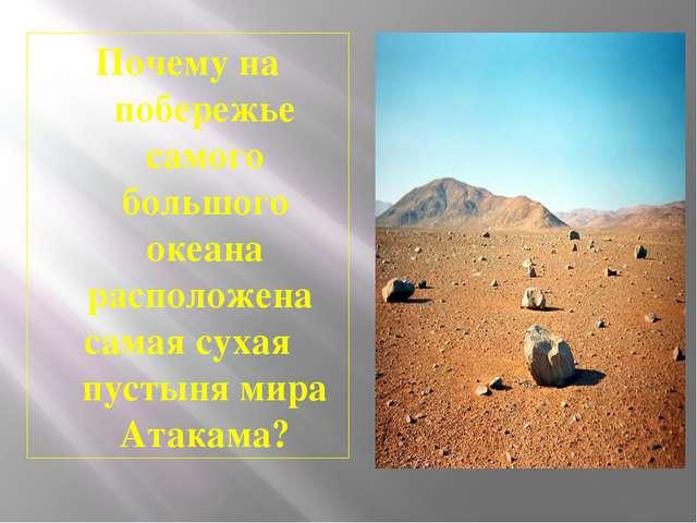 Почему на побережье самого большого океана расположена самая сухая пустыня ми...