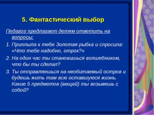 5. Фантастический выбор Педагог предлагает детям ответить на вопросы: 1. Прип