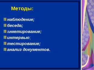 Методы: наблюдение; беседа; анкетирование; интервью; тестирование; анализ док
