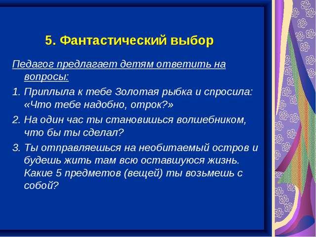 5. Фантастический выбор Педагог предлагает детям ответить на вопросы: 1. Прип...