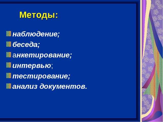 Методы: наблюдение; беседа; анкетирование; интервью; тестирование; анализ док...
