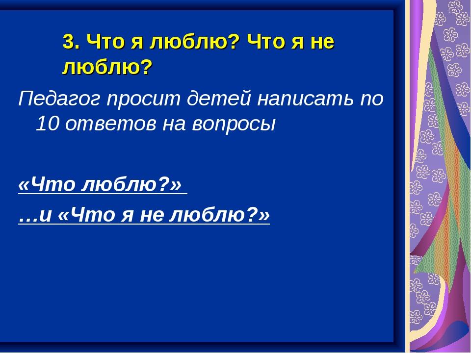 3. Что я люблю? Что я не люблю? Педагог просит детей написать по 10 ответов н...
