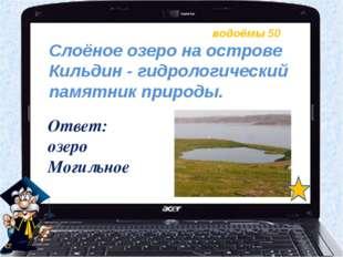 водоёмы 50 Ответ: озеро Могильное Слоёное озеро на острове Кильдин - гидролог