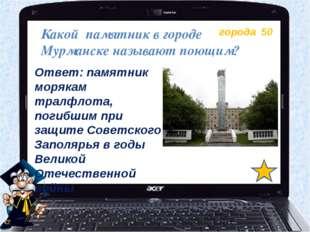 города 50 Какой памятник в городе Мурманске называют поющим? Ответ: памятник