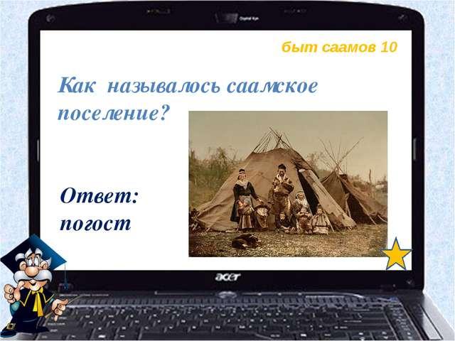быт саамов 10 Ответ: погост Как называлось саамское поселение?