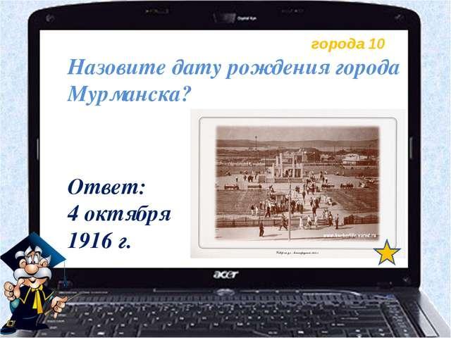 города 10 Назовите дату рождения города Мурманска? Ответ: 4 октября 1916 г.