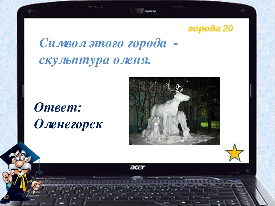 города 20 Символ этого города - скульптура оленя. Ответ: Оленегорск