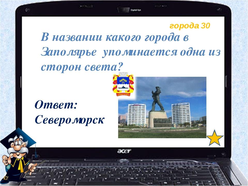 города 30 В названии какого города в Заполярье упоминается одна из сторон све...