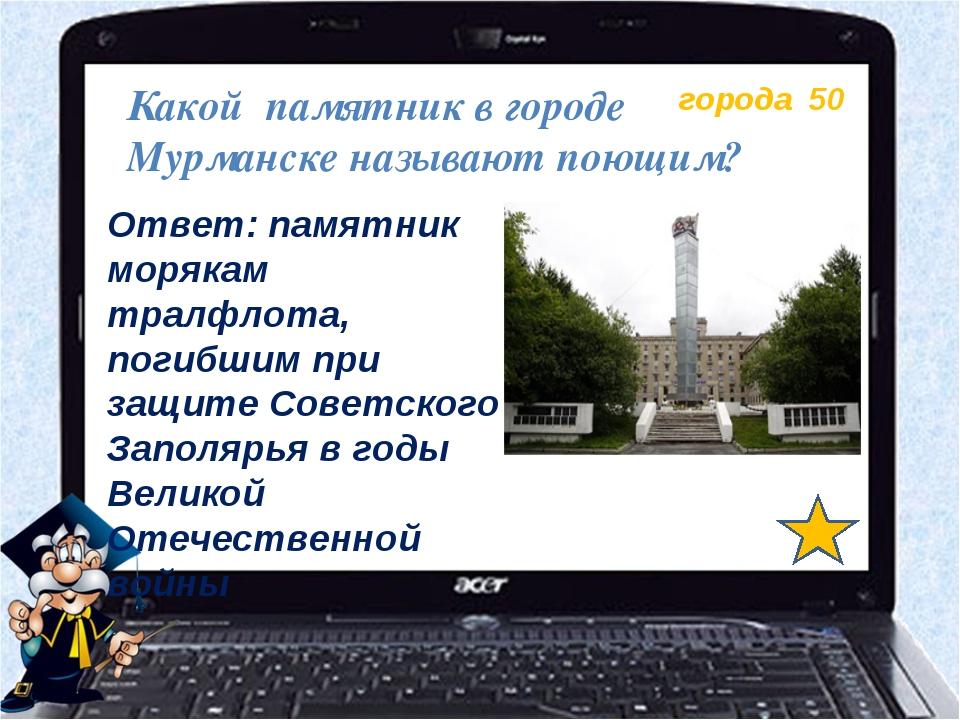 города 50 Какой памятник в городе Мурманске называют поющим? Ответ: памятник...