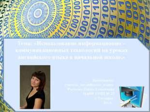 Тема: «Использование информационно – коммуникационных технологий на уроках а