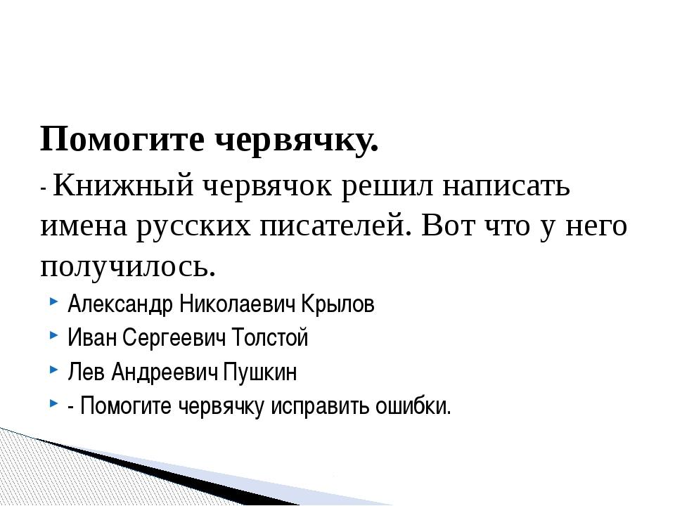Помогите червячку. - Книжный червячок решил написать имена русских писателей....