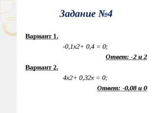 Задание №4 Вариант 1. -0,1х2+ 0,4 = 0; Ответ: -2 и 2 Вариант 2. 4х2+ 0,32х =