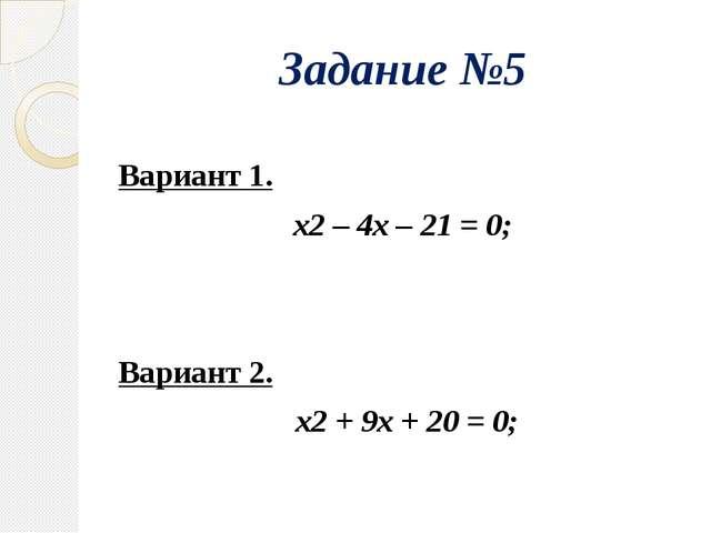 Задание №5 Вариант 1. х2 – 4х – 21 = 0; Вариант 2. х2 + 9х + 20 = 0;