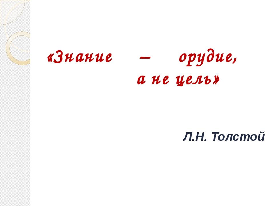 «Знание – орудие, а не цель» Л.Н. Толстой