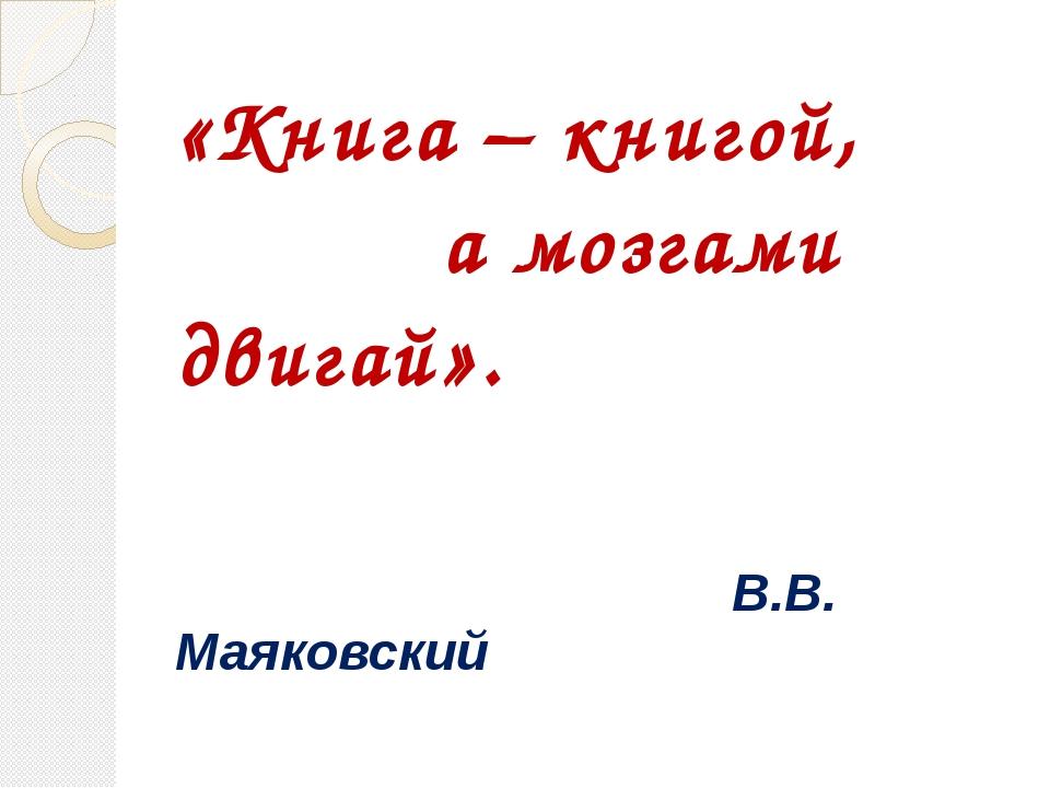 «Книга – книгой, а мозгами двигай». В.В. Маяковский