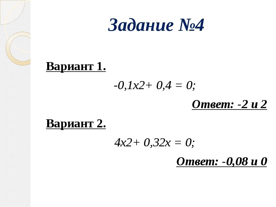 Задание №4 Вариант 1. -0,1х2+ 0,4 = 0; Ответ: -2 и 2 Вариант 2. 4х2+ 0,32х =...